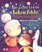 Nieustraszona babcia Adela i kosmiczna przygoda - Agnieszka Stelmaszyk | mała okładka