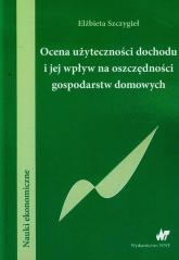 Ocena użyteczności dochodu i jej wpływ na oszczędności gospodarstw domowych - Elżbieta Szczygieł | mała okładka