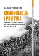 Komunikacja i polityka Transport kolejowy i drogowy w stosunkach polsko–niemieckich w latach 1918–1939 - Marcin Przegiętka | mała okładka
