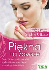 Piękna na zawsze Prosty 30-dniowy program, jak wydobyć i zatrzymać piękno wewnętrzne i zewnętrzne - Sophie Uliano | mała okładka