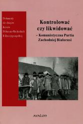 Kontrolować czy likwidować Komunistyczna Partia Zachodniej Białorusi - Śleszyński Wojciech, Owłasiuk Justyna | mała okładka