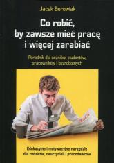 Co robić, by zawsze mieć pracę i więcej zarabiać Poradnik dla uczniów, studentów, pracowników i bezrobotnych - Jacek Borowiak   mała okładka