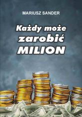 Każdy może zarobić milion - Mariusz Sander   mała okładka