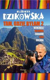 Tam, gdzie byłam 2 Wenezuela, Kolumbia, Ekwador, Peru, Boliwia - Elżbieta Dzikowska | mała okładka