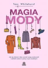 Magia mody Jak się ubierać, żeby wyrazić swoją osobowość i odnieść sukces w pracy i życiu osobistym - Tess Whitehurst | mała okładka