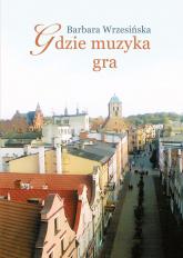 Gdzie muzyka gra - Barbara Wrzesińska | mała okładka