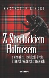Z Sherlockiem Holmesem o dedukcji, indukcji, życiu i innych ważnych sprawach - Krzysztof Liedel | mała okładka