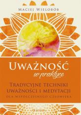 Uważność w praktyce Tradycyjne techniki uważności i medytacji dla współczesnego człowieka - Maciej Wielobób | mała okładka
