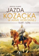 Jazda kozacka w armii koronnej 1549-1696 - Bartosz Głubisz | mała okładka