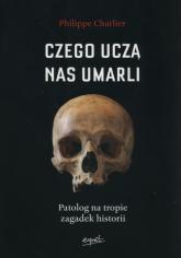 Czego uczą nas umarli Patolog na tropie zagadek historii - Philippe Charlier | mała okładka