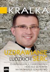 Uzdrawianie ludzkich serc O ewangelizacji, charyzmatach i Kościele gotowym na największe szaleństwo - Krzysztof Kralka | mała okładka