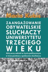 Zaangażowanie obywatelskie słuchaczy uniwersytetu trzeciego wieku Aktywny udział w życiu politycznym a inne postawy społeczne słuchaczy - Maria Kubis   mała okładka