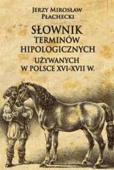 Słownik terminów hipologicznych używanych w Polsce XVI-XVII w - Płachecki Jerzy Mirosław | mała okładka