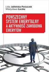 Powszechny system emerytalny a aktywność zawodowa emerytów - Jabłońska-Porzuczek Lidia, Łuczka Władysława   mała okładka