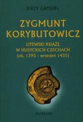 Zygmunt Korybutowicz Litewski książę w husyckich Czechach ok.. 1395 - wrzesień 1435 - Jerzy Grygiel | mała okładka