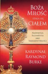 Boża Miłość stała się Ciałem Najświętsza Eucharystia jako Sakrament Miłości - Raymond Burke | mała okładka
