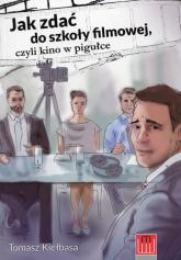 Jak zdać do szkoły filmowej czyli kino w pigułce - Tomasz Kiełbasa | mała okładka