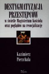 Destygmatyzacja przestępców w świetle Magisterium Kościoła oraz poglądów na resocjalizację - Kazimierz Pierzchała | mała okładka