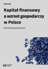 Kapitał finansowy a wzrost gospodarczy w Polsce - Iwona Maciejczyk-Bujnowicz | mała okładka