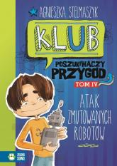 Klub Poszukiwaczy Przygód Tom 4 Atak zmutowanych robotów - Agnieszka Stelmaszyk | mała okładka