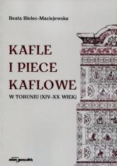 Kafle i piece kaflowe w Toruniu XIV-XX wiek - Beata Bielec-Maciejewska | mała okładka