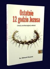 Ostatnie 12 godzin Jezusa Lekcja przebaczającej miłości - Edward Staniek | mała okładka