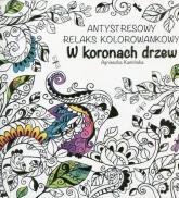 W koronach drzew Antystresowy relaks kolorowankowy - Agnieszka Kamińska | mała okładka