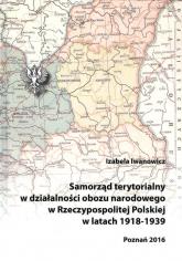 Samorząd terytorialny w działalności obozu narodowego w Rzeczypospolitej Polskiej w latach 1918 - 1939 - Izabela Iwanowicz | mała okładka