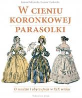 W cieniu koronkowej parasolki O modzie i obyczajach w XIX wieku - Dobkowska Joanna, Wasilewska Joanna | mała okładka
