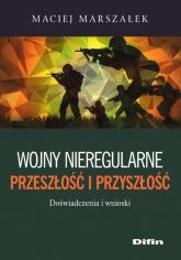 Wojny nieregularne Przeszłość i przyszłość Doświadczenia i wnioski - Maciej Marszałek | mała okładka