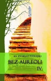 Bez aureoli IV Postacie niezwykłe, godne podziwu i naśladowania - Zygmunt Podlejski | mała okładka