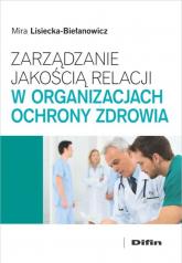 Zarządzanie jakością relacji w organizacjach ochrony zdrowia - Mira Lisiecka-Biełanowicz | mała okładka