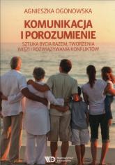 Komunikacja i porozumienie Sztuka bycia razem, tworzenia więzi i rozwiązywania konfliktów - Agnieszka Ogonowska | mała okładka