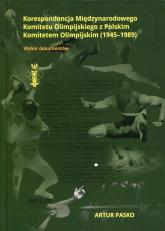 Korespondencja Międzynarodowego Komitetu Olimpijskiego z Polskim Komitetem Olimpijskim 1945-1989 Wybór dokumentów - Artur Pasko | mała okładka
