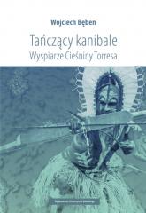 Tańczący kanibale Wyspiarze Cieśniny Torresa - Wojciech Bęben | mała okładka