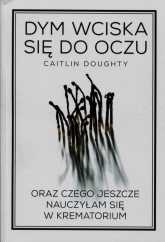 Dym wciska się do oczu oraz czego jeszcze nauczyłam się w krematorium - Caitlin Doughty | mała okładka
