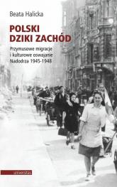 Polski Dziki Zachód Przymusowe migracje i kulturowe oswajanie Nadodrza 1945-1948 - Beata Halicka | mała okładka