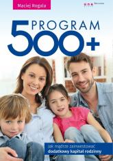 Program 500+ Jak mądrze zainwestować dodatkowy kapitał rodzinny - Maciej Rogala | mała okładka
