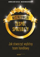 Mistrzowski zespół sprzedaży Jak stworzyć wybitny team handlowy - Arkadiusz Bednarski | mała okładka