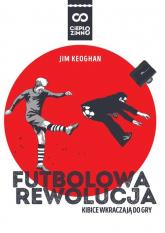 Futbolowa rewolucja Kibice wkraczają do gry - Jim Keoghan | mała okładka