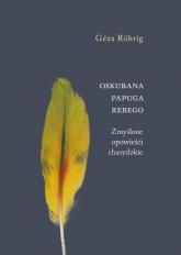 Oskubana papuga Rebego Zmyślone opowieści chasydzkie - Geza Rohrig | mała okładka