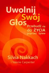 Uwolnij swój głos Przebudź się do życia poprzez śpiew - Silvia Nakkach | mała okładka