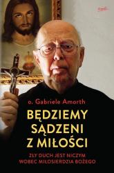 Będziemy sądzeni z miłości Zły duch jest niczym wobec Miłosierdzia Bożego - Gabriele Amorth | mała okładka