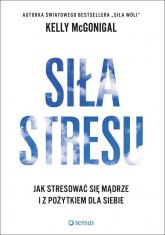 Siła stresu Jak stresować się mądrze i z pożytkiem dla siebie - Kelly McGonigal | mała okładka
