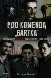 Pod komendą Bartka Byli postrachem komunistów na Żywiecczyźnie i Śląsku Cieszyńskim - Tomasz Greniuch | mała okładka