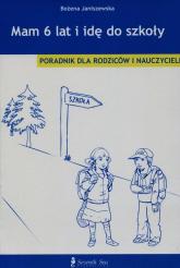 Mam 6 lat i idę do szkoły Poradnik dla rodziców i nauczycieli - Bożena Janiszewska | mała okładka