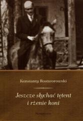 Jeszcze słychać tętent i rżenie koni - Konstanty Rostworowski | mała okładka