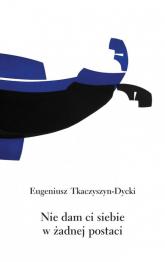 Nie dam ci siebie w żadnej postaci - Eugeniusz Tkaczyszyn-Dycki   mała okładka