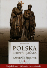 Polska chrześcijańska Kamienie milowe Na jubileusz 1050-lecia chrztu Polski - Paweł Milcarek   mała okładka