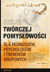 Sesje twórczej pomysłowości dla pedagogów, psychologów i trenerów grupowych - Szmidt Krzysztof J. | mała okładka